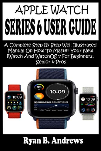 APPLE WATCH SERIES 6 USER GUIDE: A Complete Step By Step Well Illustrated Manual On How To Master Your New iWatch And WatchOS 7 For Beginners, Seniors & Pros. With Pictures, Tips, Tricks & Shortcuts