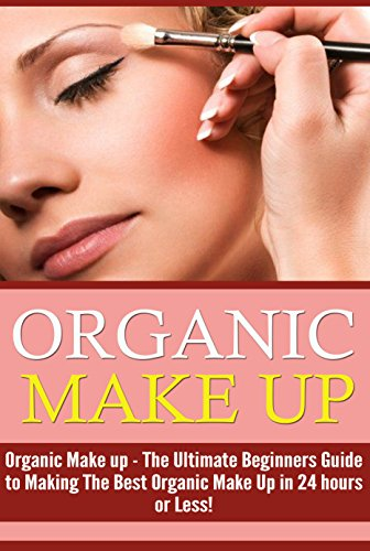 Organic Makeup: The Ultimate Beginner's Guide to Making the Best Homemade Organic Makeup Recipes in 24 hours or Less! (Organic Makeup - Makeup Recipes ... - Makeup - Body Care) (English Edition)