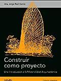 Construir como proyecto / Build as a Project: Una Introduccion a La Materialidad Arquitectonica / an Introduction to Architectural Materials