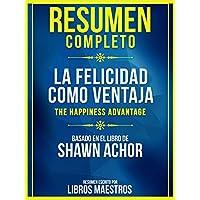 Resumen Completo: La Felicidad Como Ventaja (The Happiness Advantage): Basado En El Libro De Shawn Achor