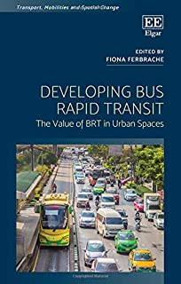 Developing Bus Rapid Transit: The Value of BRT in Urban Spaces (Transport, Mobilities and Spatial Change)