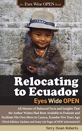 Relocating to Ecuador - Eyes Wide OPEN: Facts/Insights the author wishes were available to evaluate/facilitate his own move to Ecuador in 2013. (Updated July 2019, 150 pages of NEW Info)