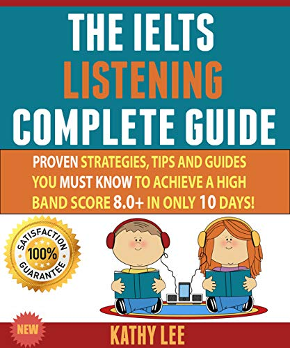 The Ielts Listening Complete Guide: Proven Strategies, Tips And Guides You Must Know To Achieve A High Band Score 8.0+ In Only 10 Days! (English Edition)