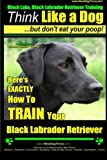 Black Labs, Black Labrador Retriever Training | Think Like a Dog ~ But Don't Eat Your Poop! | Breed Expert Black Labrador Retriever Training |: Here's ... Your Black Labrador Retriever (Volume 1)