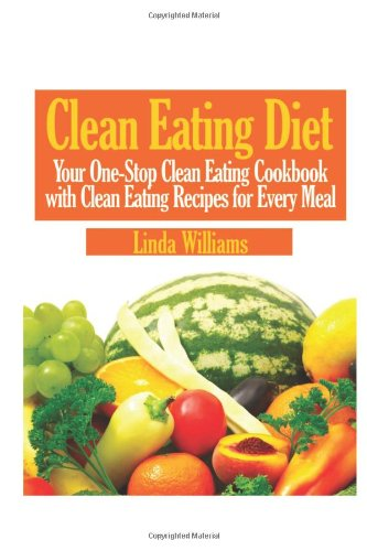 Download Clean Eating Diet: Your One-Stop Clean Eating Cookbook with Clean Eating Recipes for Every Meal 1483905306