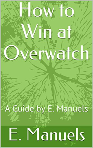 How to Win at Overwatch: A Guide by E. Manuels (English Edition)