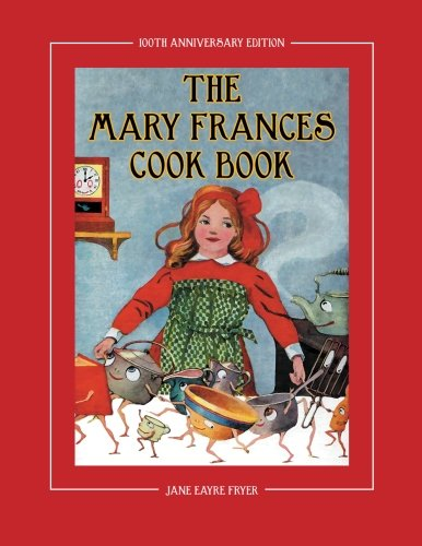 The Mary Frances Cook Book 100th Anniversary Edition: A Children's Story-Instruction Cookbook with Bonus Patterns for Child's Apron and Cooking Cap