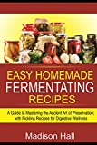 Easy Homemade Fermenting Recipes: A Guide to Mastering the Ancient Art of Preservation; with Pickling Recipes for Digestive Wellness