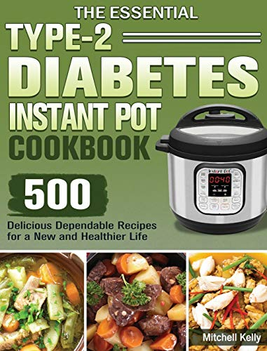 The Essential Type-2 Diabetes Instant Pot Cookbook: 500 Delicious Dependable Recipes for a New and Healthier Life