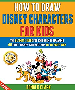 How To Draw Disney Characters For Kids: The Ultimate Guide For Children To Drawing 40 Cute Disney Characters In An Easy Way. by [Donald Clark, Ryan Gray]