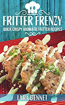 Fritter Frenzy: Quick Crispy Aromatic Fritter Recipes by [Lara Bennet]