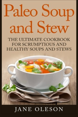 Paleo Soup and Stew: The Ultimate Cookbook for Scrumptious and Healthy Soups and Stews