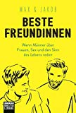 Beste Freundinnen: Wenn Männer über Frauen, Sex und den Sinn des Lebens reden - Max & Jakob
