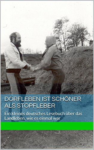 Dorfleben ist schöner als Stopfleber: Ein kleines deutsches Lesebuch über das Landleben, wie es einmal war