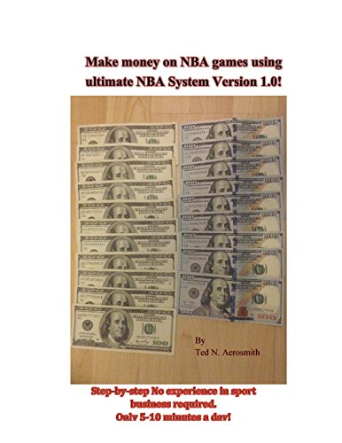 Make money on NBA games using ultimate NBA System Version 1.0!: Step-by-step No experience in sport business required. Only 5-10 minutes a day! (English Edition)