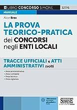 La prova teorico-pratica dei concorsi negli Enti Locali. Tracce Ufficiali e Atti Amministrativi svolti. Area amministrativ...