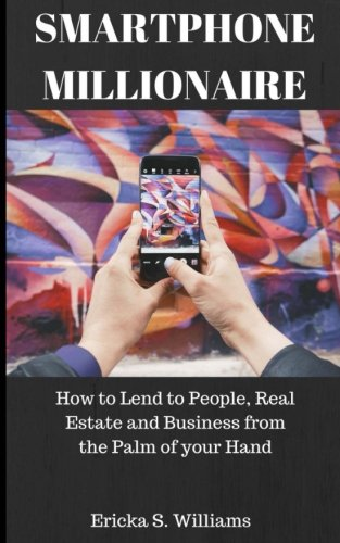 Smartphone Millionaire: How to lend money from people, businesses, and real estate from the palm of your hand.