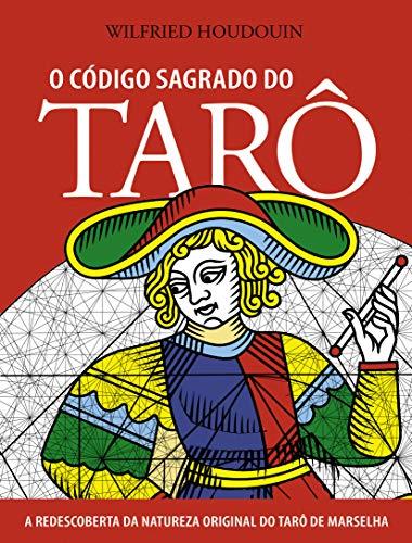 O Código Sagrado do Tarô: A Redescoberta da Natureza Original do Tarô de Marselha