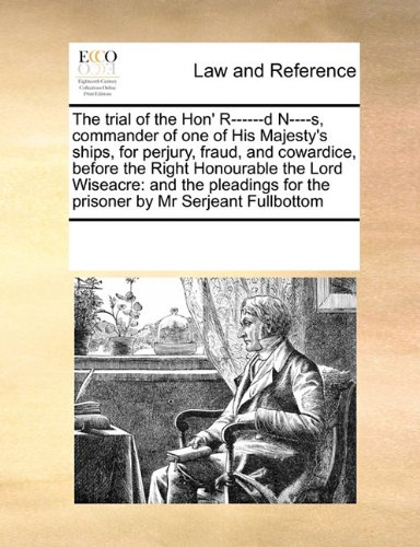 The Trial of the Hon' R------D N----S, Commander of One of His Majesty's Ships, for Perjury, Fraud, and Cowardice, Before the Right Honourable the ... for the Prisoner by MR Serjeant Fullbottom