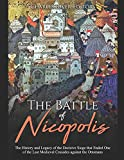 The Battle of Nicopolis: The History and Legacy of the Decisive Siege that Ended One of the Last Medieval Crusades against the Ottomans