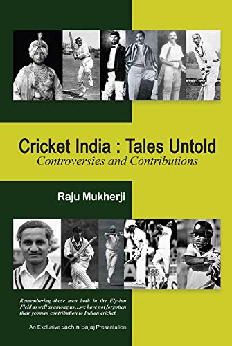 Cricket India: Tales Untold : Controversies and Contributions: Tales Untold: Controversies and Contributions (English Edition)