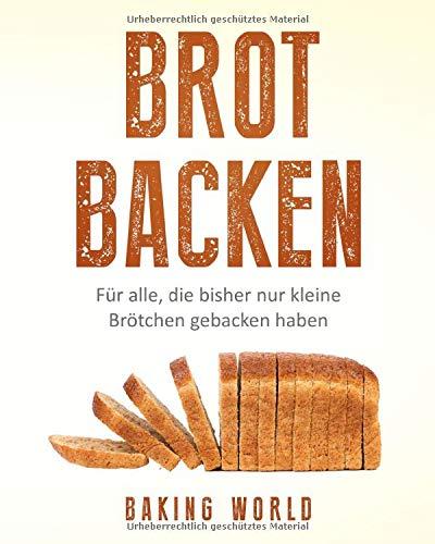 Brot backen: Mit dem Brotbackbuch in 99 Rezepten vom Anfänger zum Profi im Brot selber backen
