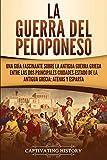 La guerra del Peloponeso: Una guía fascinante sobre la antigua guerra griega entre las dos principales ciudades-estado de la antigua Grecia: Atenas y Esparta