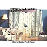 DIY Stenciled Curtains: How tо Hang a Porch Swing (English Edition)