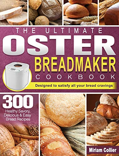 The Ultimate Oster Breadmaker Cookbook: 300 Healthy Savory, Delicious & Easy Bread Recipes designed to satisfy all your bread cravings