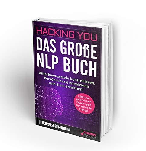 Hacking You - Das große NLP Buch: Unterbewusstsein kontrollieren, Persönlichkeit entwickeln und Ziele erreichen! + inklusive zahlreichen Praxistipps - ... Ausstrahlung und Persönlichkeitsentwicklung)