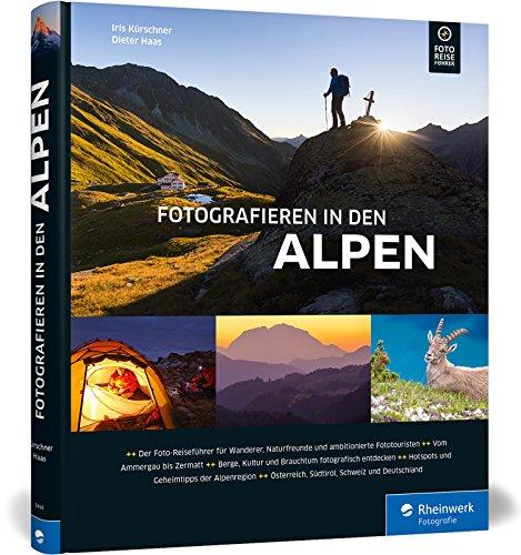 Fotografieren in den Alpen: Der Foto-Reiseführer für Wanderer, Naturfreunde und Fototouristen – mit Geheimtipps von Alpen-Kennern