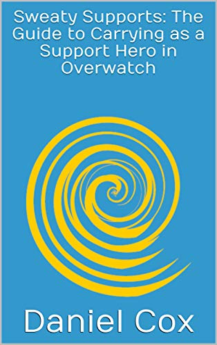 Sweaty Supports: The Guide to Carrying as a Support Hero in Overwatch (English Edition)