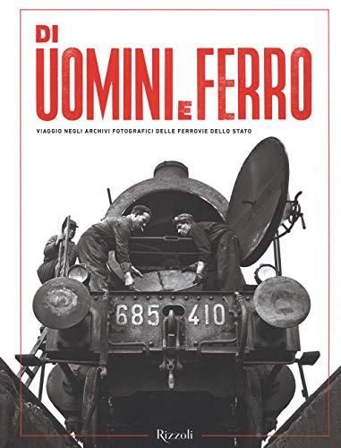 Di uomini e ferro. Viaggio negli archivi fotografici delle Ferrovie dello Stato. Ediz. illustrata