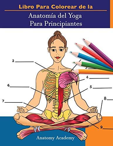 Libro Para Colorear de la Anatomía del Yoga Para Principiantes: 50+ Ejercicios de Colores con Posturas de Yoga Para Principiantes | El Regalo Perfecto Para Instructores de Yoga, Maestros y Aficionados