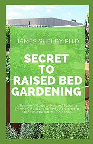 SECRET TO RAISED BED GARDENING: A Beginner's Guide to Start and Sustain a Thriving Garden and discover the Secrets of Successful Raised Bed Gardening
