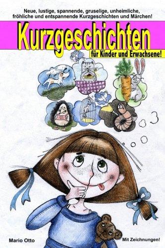 Kurzgeschichten für Kinder und Erwachsene: Lustige, spannende, gruselige, unheimliche, fröhliche und entspannende Kurzgeschichten und Märchen!