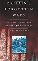 Britain's Forgotten Wars: Colonial Campaigns of the 19th Century