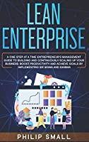 Lean Enterprise: A One Step At A Time Entrepreneur's Management Guide To Building and Continuously Scaling Up Your Business. Boost Productivity and Achieve Goals By Implementing Six Sigma And Kanban