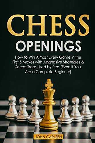 Chess Openings: How to Win Almost Every Game in the First 5 Moves with Aggressive Strategies & Secret Traps Used by Pros (Even If You Are a Complete Beginner)