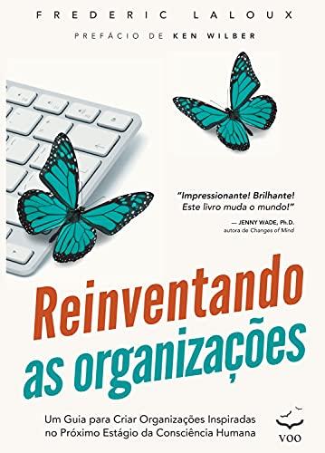 Reinventando as Organizações: Um guia para criar organizações inspiradas no próximo estágio da consciência humana