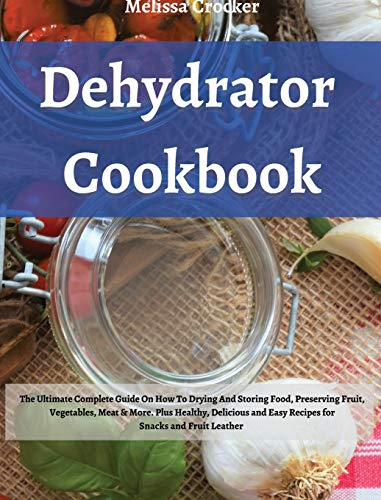 Dehydrator Cookbook: The Ultimate Complete Guide on How To Drying and Storage Food Preserving Fruit, Vegetables, Meat & More. Plus Healty, Delicius ... Recipes for Jerky, Snacks and Fruit Leather.