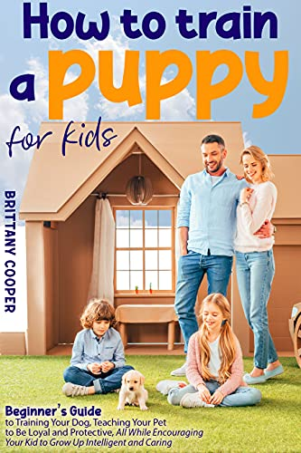 How to Train a Puppy for Kids: Beginner's Guide to Training Your Dog, Teaching Your Pet to Be Loyal and Protective, All While Encouraging Your Kid to Grow Up Intelligent and Caring (English Edition)