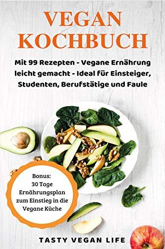 Das Vegan Kochbuch: Mit 99 Rezepten - Vegane Ernährung leicht gemacht - Ideal für Einsteiger, Studenten, Berufstätige und Faule | Bonus: 30 Tage Ernährungsplan zum Einstieg in die Vegane Küche