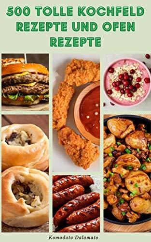 500 Tolle Kochfeld Rezepte Und Ofen Rezepte : Rezepte Für Salate, Gemüse, Vollkornprodukte, Nudeln, Fleisch, Geflügel, Meeresfrüchte, Suppe, Rindfleisch, ... Getränke, Vorspeise (German Edition)