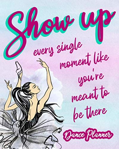 Show Up Every Single Moment Like You're Meant To Be There: Dance Planner Schedule Your Practice And Improvement Just How You Like It