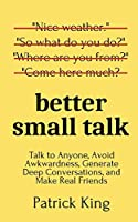 Better Small Talk: Talk to Anyone, Avoid Awkwardness, Generate Deep Conversations, and Make Real Friends
