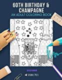 60TH BIRTHDAY & CHAMPAGNE: AN ADULT COLORING BOOK: An Awesome Coloring Book For Adults