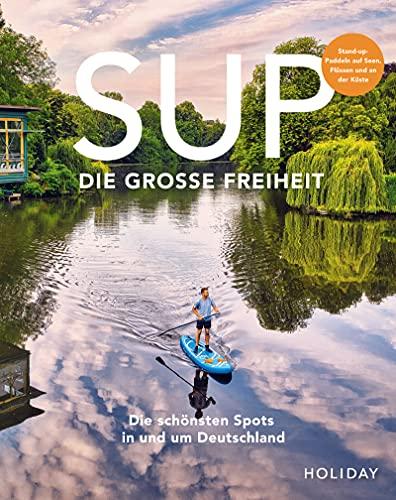 HOLIDAY Reisebuch: SUP - Die große Freiheit: Die schönsten Spots für Stand-Up-Paddler in und um Deutschland