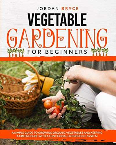 VEGETABLE GARDENING FOR BEGINNERS: A simple guide to growing organic vegetables and keeping a greenhouse with a functional hydroponic system
