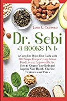 Dr. Sebi: 3 Books in 1: A Complete Detox Diet Guide with 200 Simple Recipes Using Sebian Food List and Approved Herbs. How to Cleanse Your Body and Improve Your Health, Effective Treatments and Cures